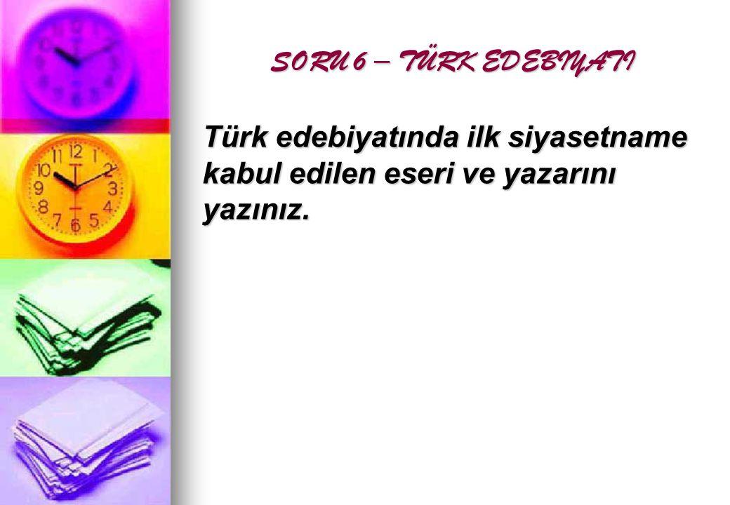 SORU 6 – TÜRK EDEBIYATI SORU 6 – TÜRK EDEBIYATI Türk edebiyatında ilk siyasetname kabul edilen eseri ve yazarını yazınız.
