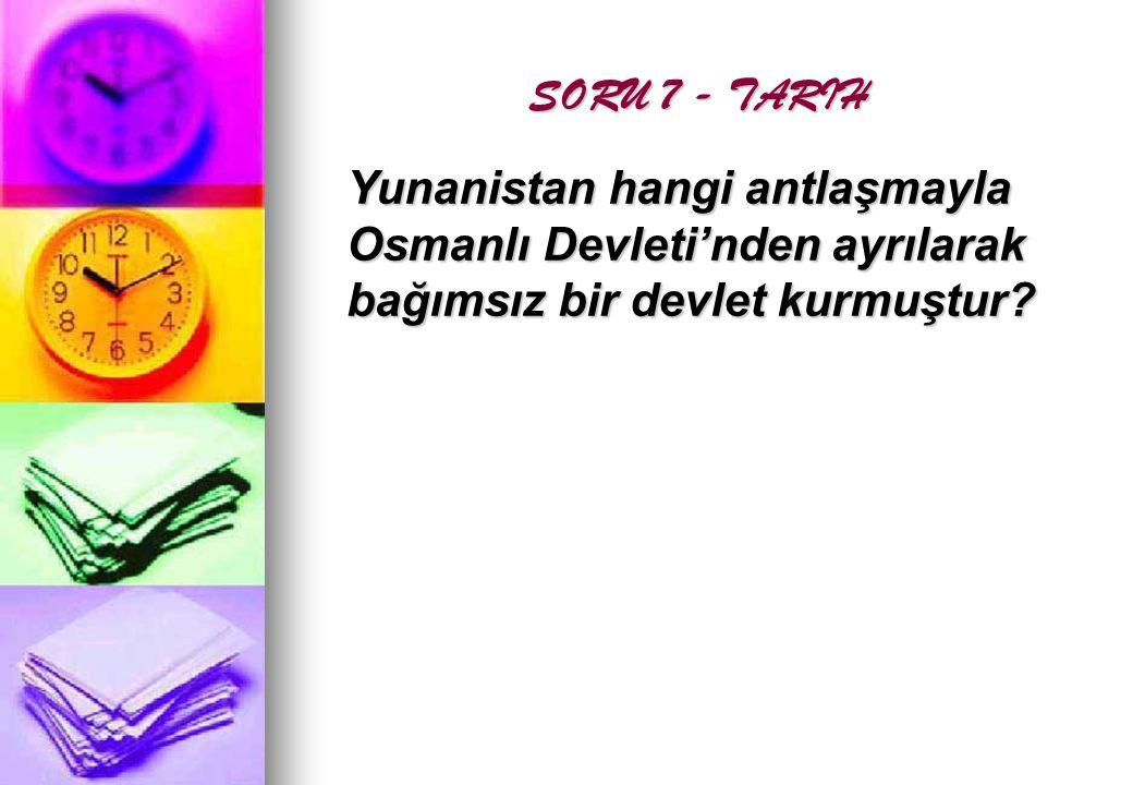 SORU 7 - TARIH Yunanistan hangi antlaşmayla Osmanlı Devleti'nden ayrılarak bağımsız bir devlet kurmuştur