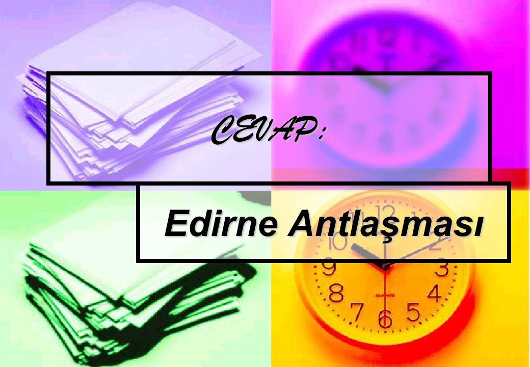CEVAP: Edirne Antlaşması