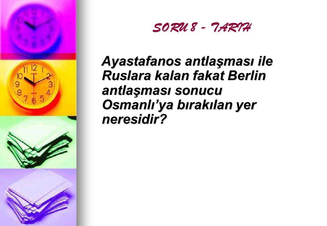 SORU 8 - TARIH Ayastafanos antlaşması ile Ruslara kalan fakat Berlin antlaşması sonucu Osmanlı'ya bırakılan yer neresidir
