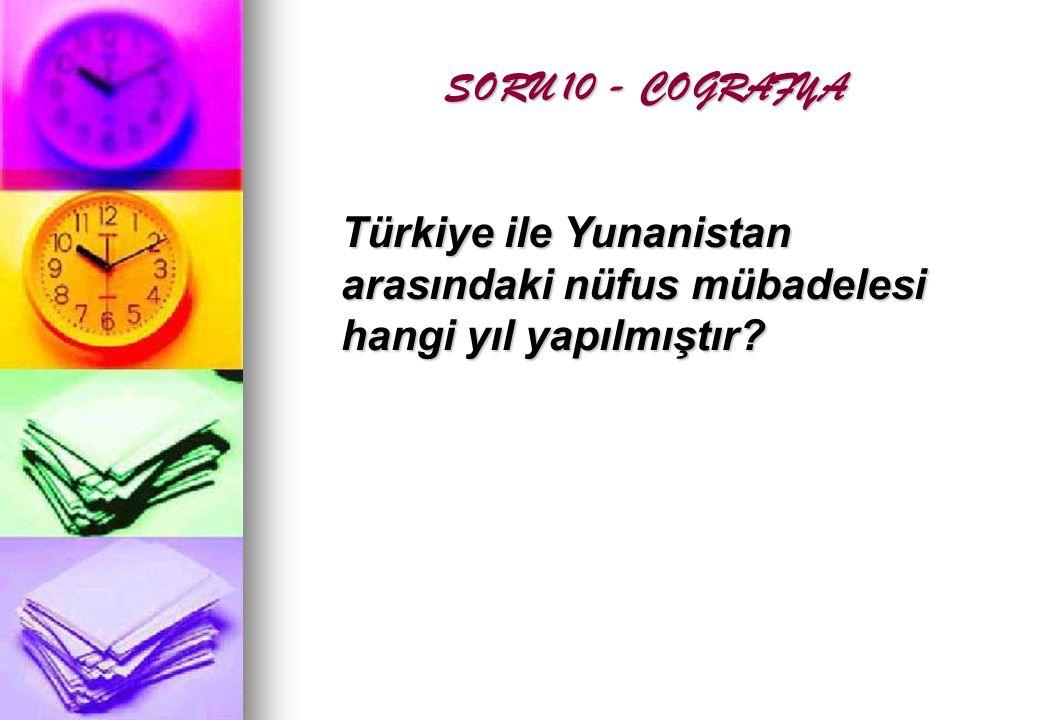 SORU 10 - COGRAFYA SORU 10 - COGRAFYA Türkiye ile Yunanistan arasındaki nüfus mübadelesi hangi yıl yapılmıştır