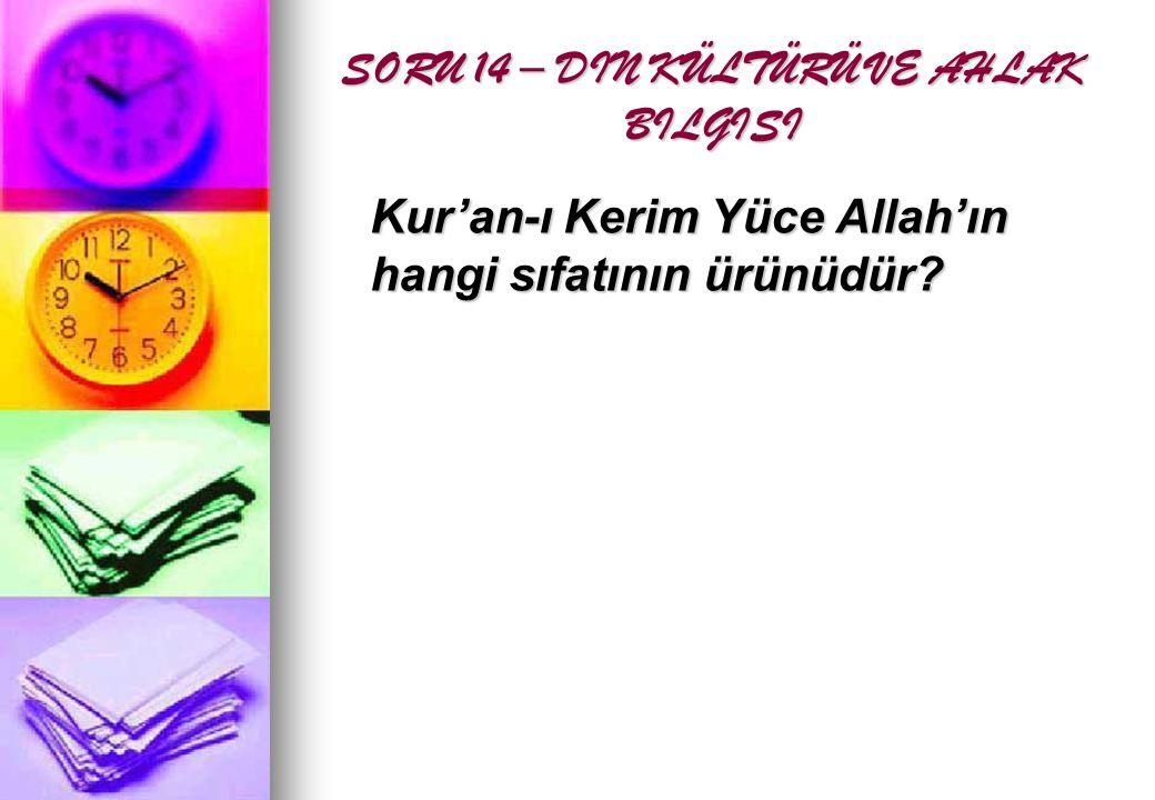 SORU 14 – DIN KÜLTÜRÜ VE AHLAK BILGISI Kur'an-ı Kerim Yüce Allah'ın hangi sıfatının ürünüdür