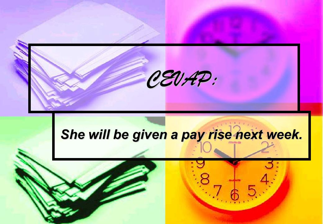 CEVAP: CEVAP: She will be given a pay rise next week.