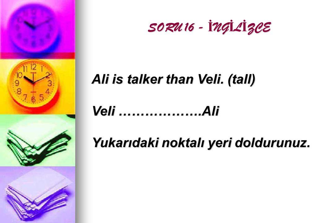 SORU 16 - İ NG İ L İ ZCE SORU 16 - İ NG İ L İ ZCE Ali is talker than Veli.