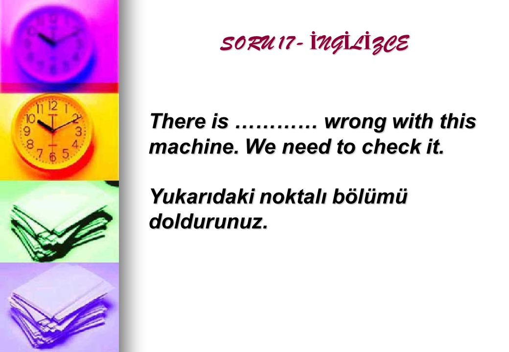 SORU 17- İ NG İ L İ ZCE There is ………… wrong with this machine. We need to check it. Yukarıdaki noktalı bölümü doldurunuz.