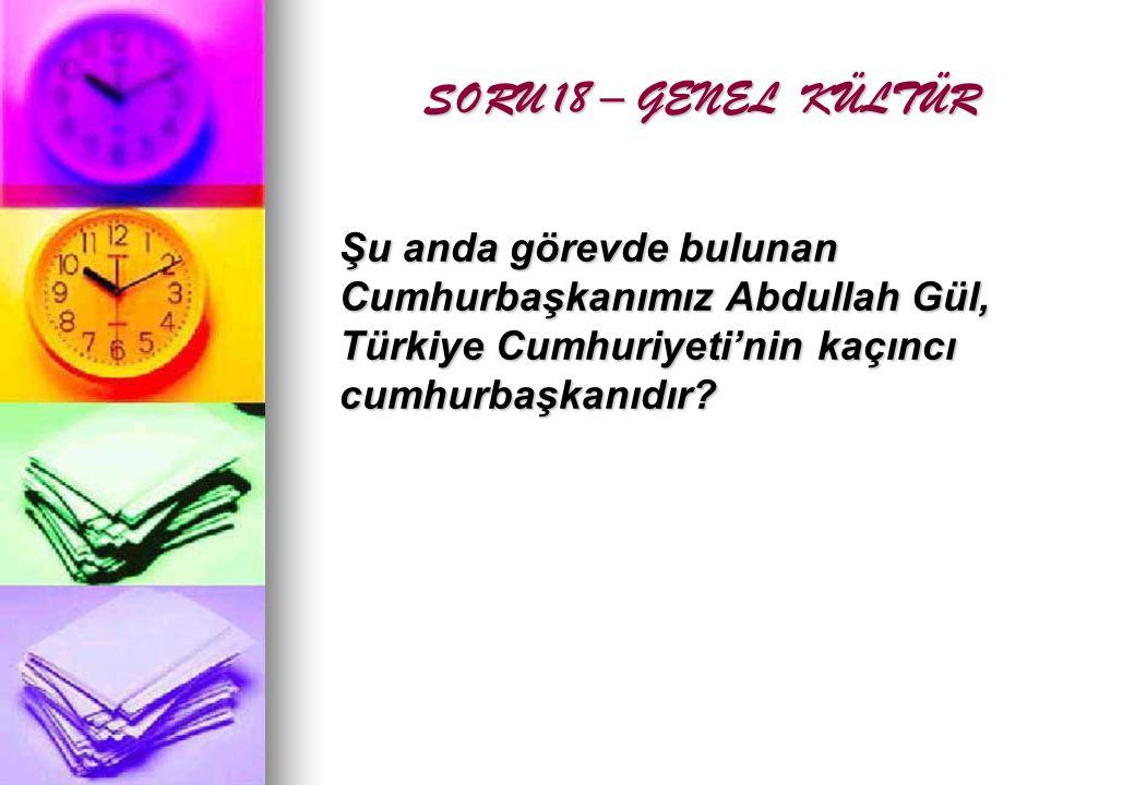 SORU 18 – GENEL KÜLTÜR Şu anda görevde bulunan Cumhurbaşkanımız Abdullah Gül, Türkiye Cumhuriyeti'nin kaçıncı cumhurbaşkanıdır
