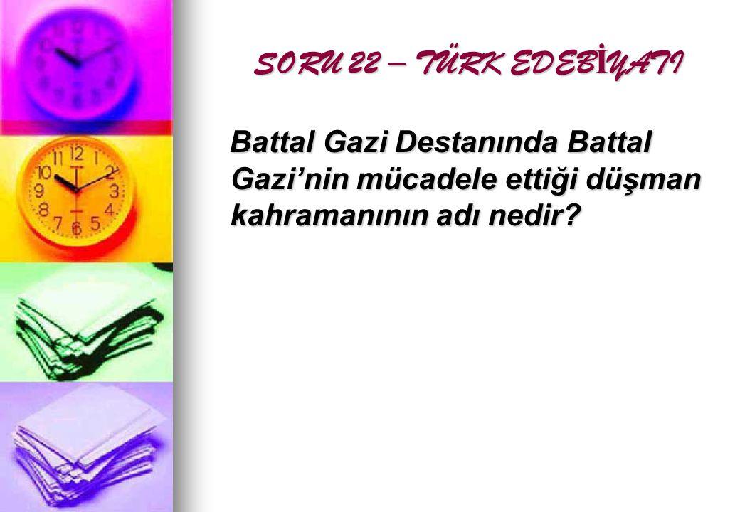 SORU 22 – TÜRK EDEB İ YATI Battal Gazi Destanında Battal Gazi'nin mücadele ettiği düşman kahramanının adı nedir