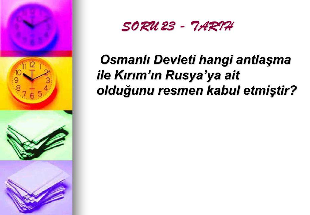 SORU 23 - TARIH Osmanlı Devleti hangi antlaşma ile Kırım'ın Rusya'ya ait olduğunu resmen kabul etmiştir