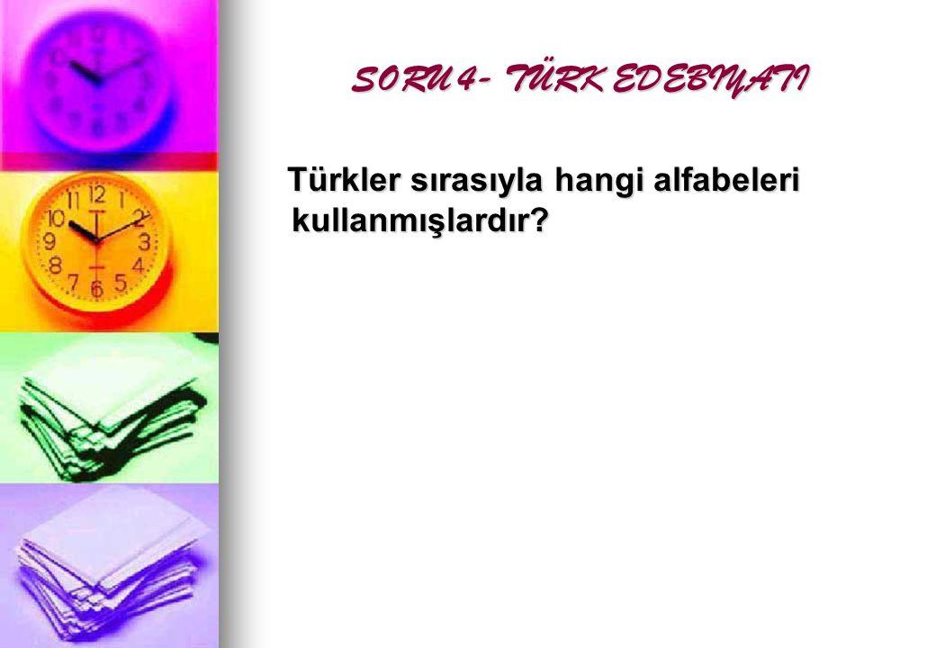 SORU 4- TÜRK EDEBIYATI SORU 4- TÜRK EDEBIYATI Türkler sırasıyla hangi alfabeleri kullanmışlardır