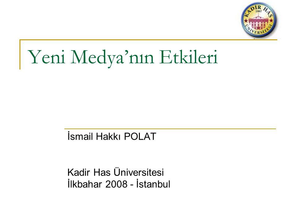 Yeni Medya'nın Etkileri İsmail Hakkı POLAT Kadir Has Üniversitesi İlkbahar 2008 - İstanbul