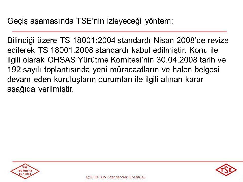 Geçiş aşamasında TSE'nin izleyeceği yöntem; TS 18001:2004 standardına göre müracaatların en son 31.12.2008 tarihine kadar yapılabilmesine ve alınan belgelerin geçerlilik süresinin 31.12.2009 olarak düzenlenmesine, TS 18001:2004 standardına göre belgesi devam eden kuruluşların; a) Belge geçerlilik tarihi 31.12.2009'dan daha sonraki bir tarihe kadar olan kuruluşların belge geçerlilik tarihinin 31.12.2009 olarak belirlenmesine,