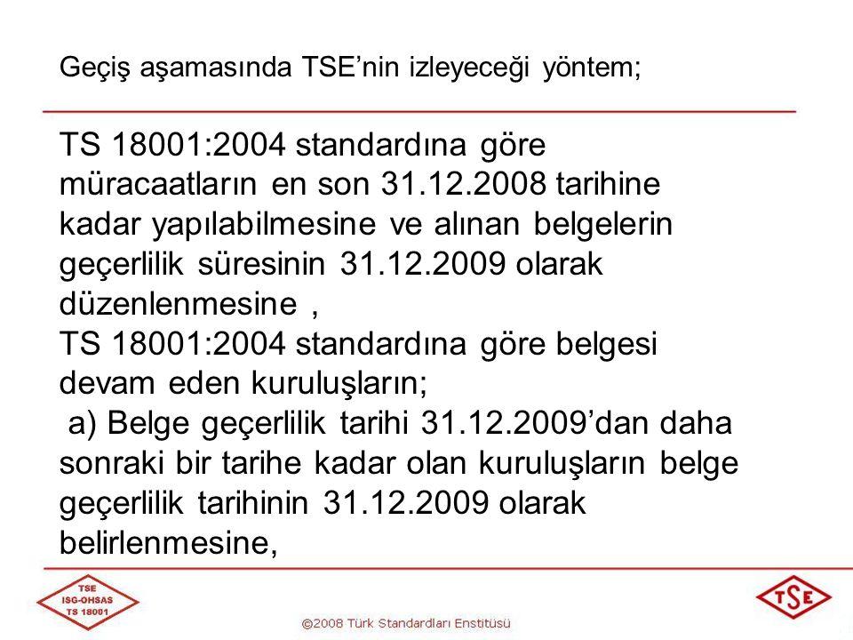 Geçiş aşamasında TSE'nin izleyeceği yöntem; b) TS 18001:2004 standardına göre belge yenileme tetkiklerinin en son 31.12.2008 tarihine kadar yapılmasına ve belge geçerlilik tarihinin 31.12.2009 olarak belirlenmesine,