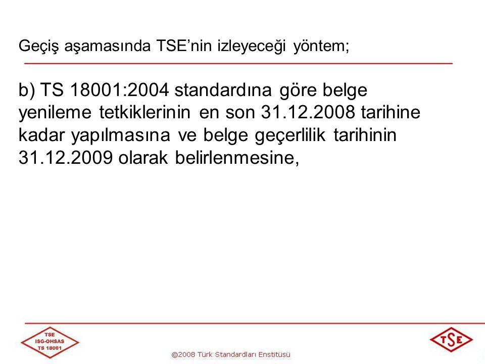 Geçiş aşamasında TSE'nin izleyeceği yöntem; c) 31.12.2008 tarihinden sonra TS 18001:2004 standardına göre belge yenileme tetkiki yapılmamasına ve bu tür kuruluşlara TS 18001:2008 standardına göre Belge Yenileme (Geçiş) tetkiki yapılmasına karar alınmıştır.