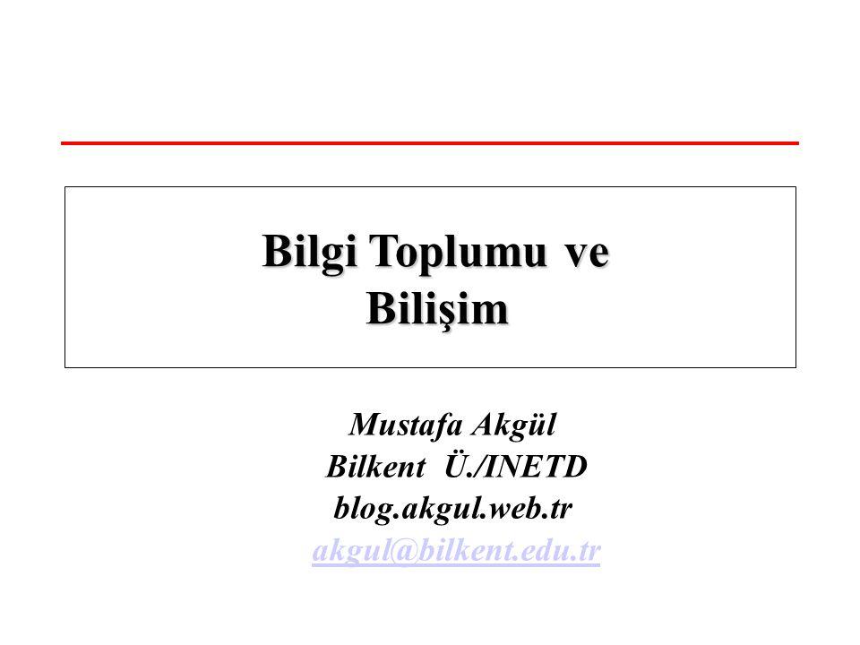 Mustafa Akgül Bilkent Ü./INETD blog.akgul.web.tr akgul@bilkent.edu.tr Bilgi Toplumu ve Bilişim Bilgi Toplumu ve Bilişim