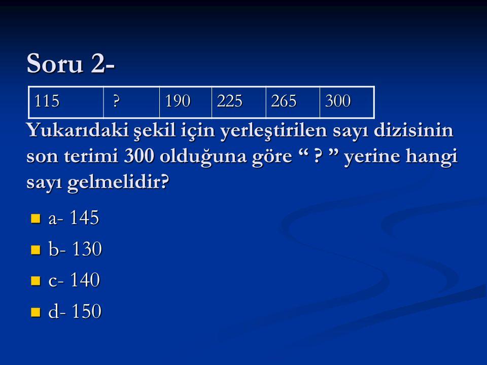 """Soru 2- Yukarıdaki şekil için yerleştirilen sayı dizisinin son terimi 300 olduğuna göre """" ? """" yerine hangi sayı gelmelidir? a- 145 a- 145 b- 130 b- 13"""