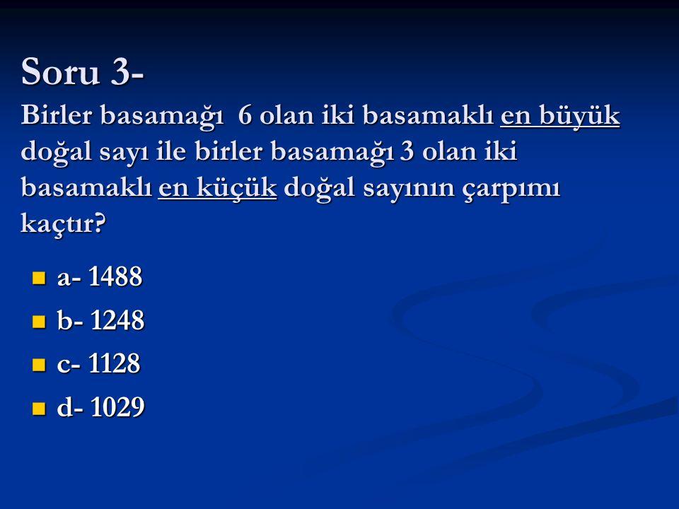 Soru 3- Birler basamağı 6 olan iki basamaklı en büyük doğal sayı ile birler basamağı 3 olan iki basamaklı en küçük doğal sayının çarpımı kaçtır? a- 14