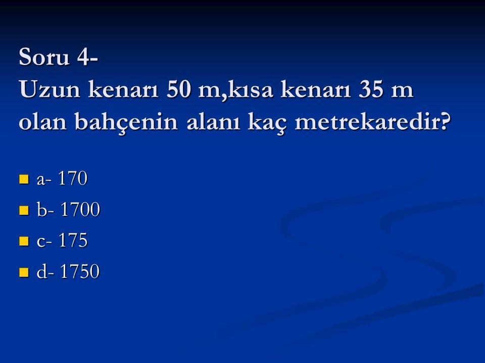 Soru 4- Uzun kenarı 50 m,kısa kenarı 35 m olan bahçenin alanı kaç metrekaredir? a- 170 a- 170 b- 1700 b- 1700 c- 175 c- 175 d- 1750 d- 1750