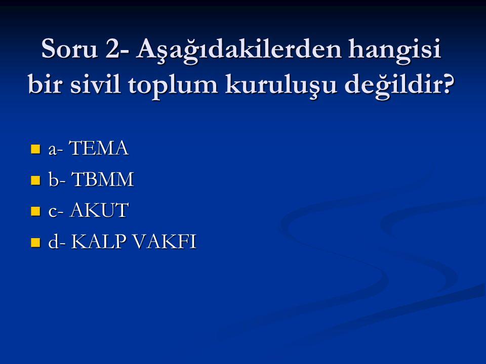 Soru 2- Aşağıdakilerden hangisi bir sivil toplum kuruluşu değildir? a- TEMA a- TEMA b- TBMM b- TBMM c- AKUT c- AKUT d- KALP VAKFI d- KALP VAKFI