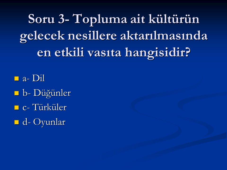 Soru 3- Topluma ait kültürün gelecek nesillere aktarılmasında en etkili vasıta hangisidir? a- Dil a- Dil b- Düğünler b- Düğünler c- Türküler c- Türkül
