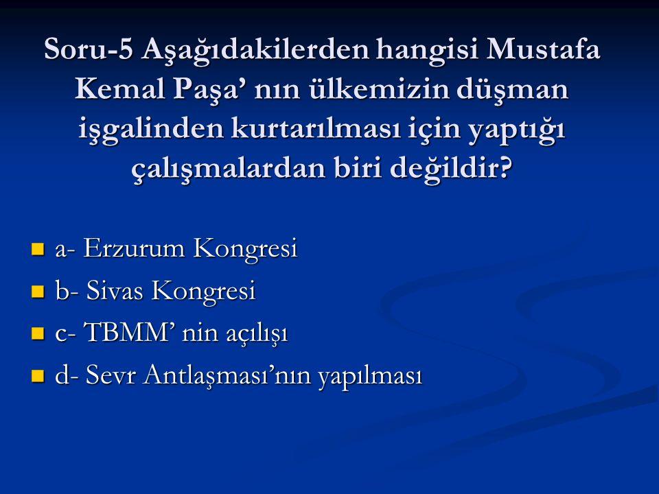 Soru-5 Aşağıdakilerden hangisi Mustafa Kemal Paşa' nın ülkemizin düşman işgalinden kurtarılması için yaptığı çalışmalardan biri değildir? a- Erzurum K
