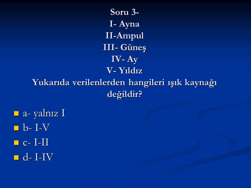 Soru 3- I- Ayna II-Ampul III- Güneş IV- Ay V- Yıldız Yukarıda verilenlerden hangileri ışık kaynağı değildir? a- yalnız I a- yalnız I b- I-V b- I-V c-