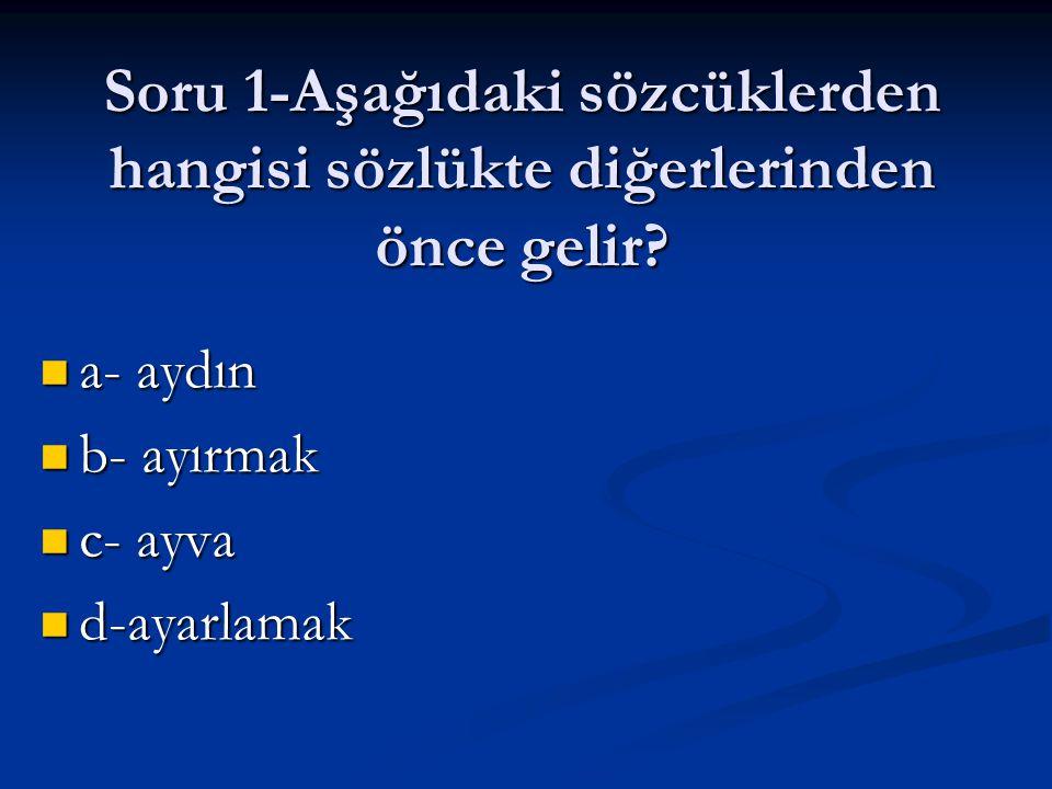 Soru 1-Aşağıdaki sözcüklerden hangisi sözlükte diğerlerinden önce gelir? a- aydın a- aydın b- ayırmak b- ayırmak c- ayva c- ayva d-ayarlamak d-ayarlam