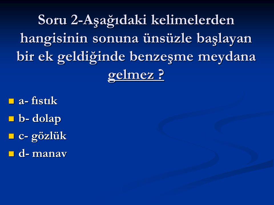 Soru 2-Aşağıdaki kelimelerden hangisinin sonuna ünsüzle başlayan bir ek geldiğinde benzeşme meydana gelmez ? a- fıstık a- fıstık b- dolap b- dolap c-