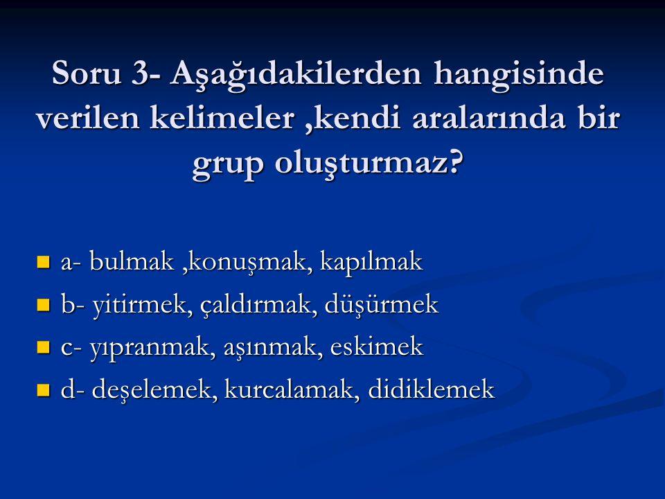Soru 3- Aşağıdakilerden hangisinde verilen kelimeler,kendi aralarında bir grup oluşturmaz? a- bulmak,konuşmak, kapılmak a- bulmak,konuşmak, kapılmak b