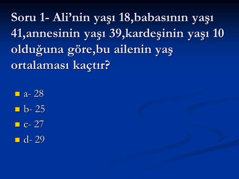 Soru 1- Ali'nin yaşı 18,babasının yaşı 41,annesinin yaşı 39,kardeşinin yaşı 10 olduğuna göre,bu ailenin yaş ortalaması kaçtır? a- 28 a- 28 b- 25 b- 25