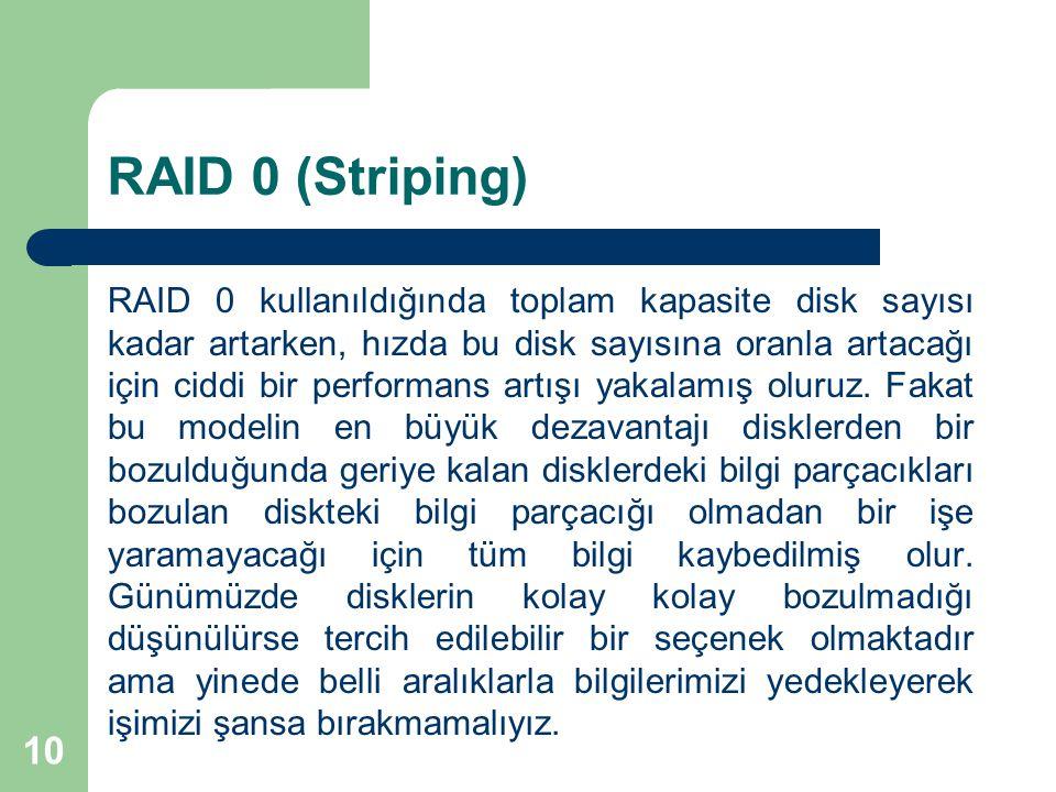 10 RAID 0 (Striping) RAID 0 kullanıldığında toplam kapasite disk sayısı kadar artarken, hızda bu disk sayısına oranla artacağı için ciddi bir performa