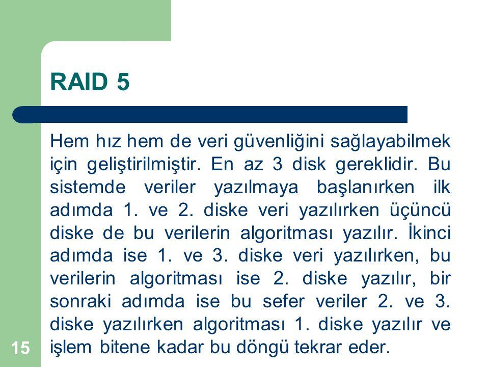 15 RAID 5 Hem hız hem de veri güvenliğini sağlayabilmek için geliştirilmiştir. En az 3 disk gereklidir. Bu sistemde veriler yazılmaya başlanırken ilk