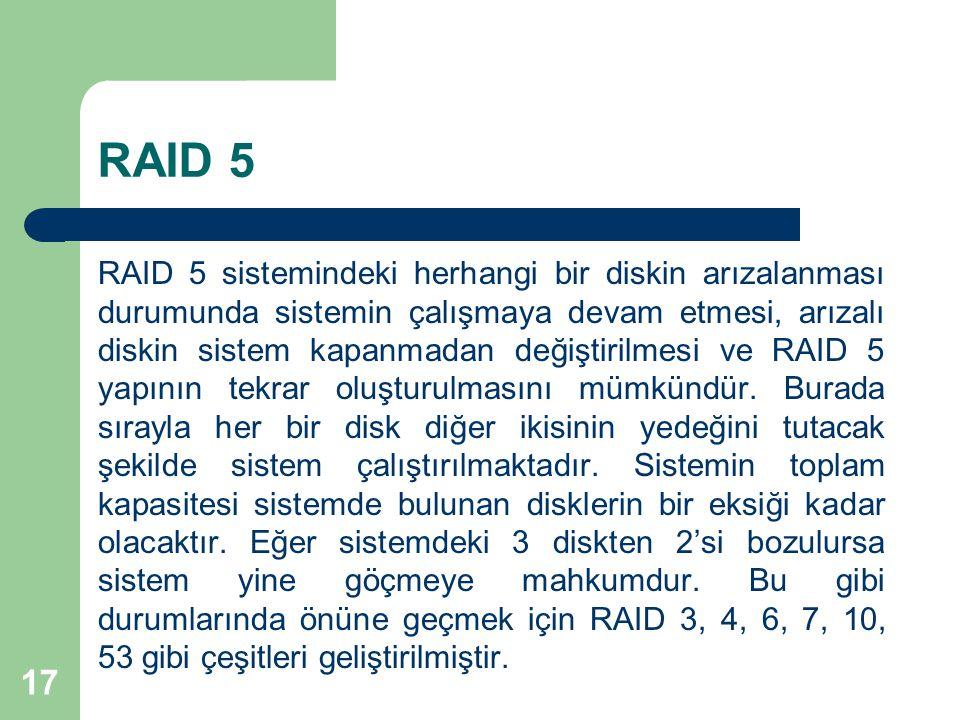 17 RAID 5 RAID 5 sistemindeki herhangi bir diskin arızalanması durumunda sistemin çalışmaya devam etmesi, arızalı diskin sistem kapanmadan değiştirilm