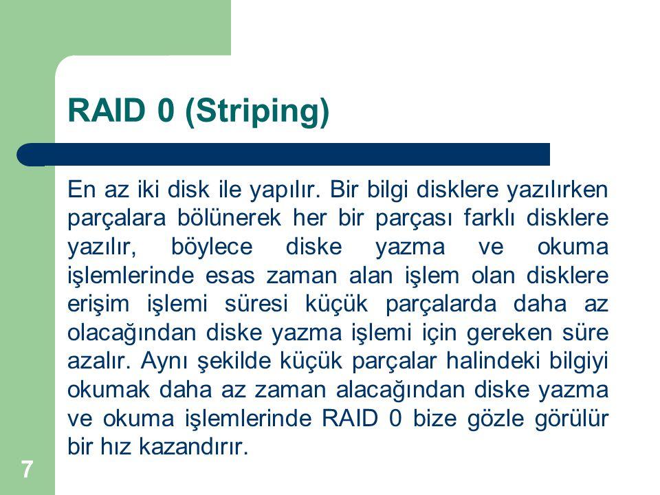 7 RAID 0 (Striping) En az iki disk ile yapılır. Bir bilgi disklere yazılırken parçalara bölünerek her bir parçası farklı disklere yazılır, böylece dis