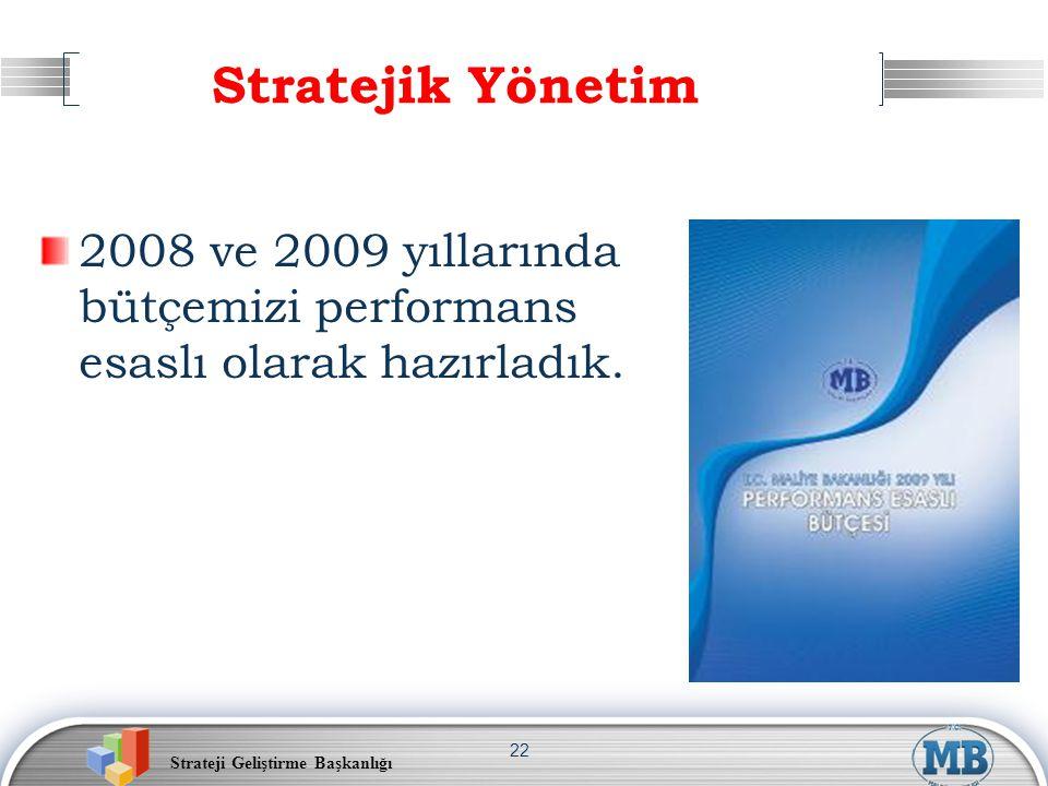 Strateji Geliştirme Başkanlığı 22 Stratejik Yönetim 2008 ve 2009 yıllarında bütçemizi performans esaslı olarak hazırladık.