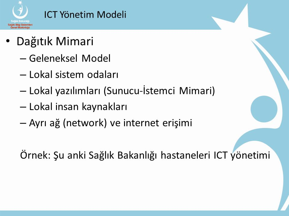 ICT Yönetim Modeli Merkezi Mimari – Modern ve Yenilikçi Model – Merkezi veya Bölgesel Veri Merkezleri – Web tabanlı ortak yazılımlar – Merkezi insan kaynağı – Ortak bir ağ ve internet erişimi Örnek: G.Kore E-Devlet Sistemi Hibrid (Karma) Mimari