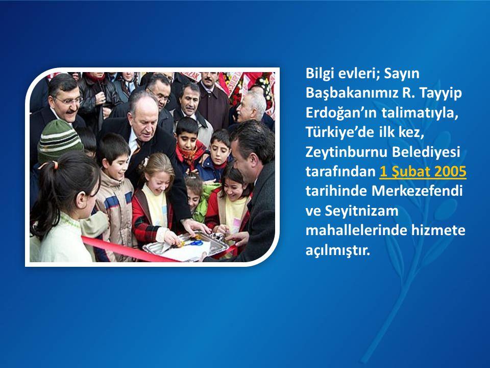 Bilgi evleri; Sayın Başbakanımız R. Tayyip Erdoğan'ın talimatıyla, Türkiye'de ilk kez, Zeytinburnu Belediyesi tarafından 1 Şubat 2005 tarihinde Merkez