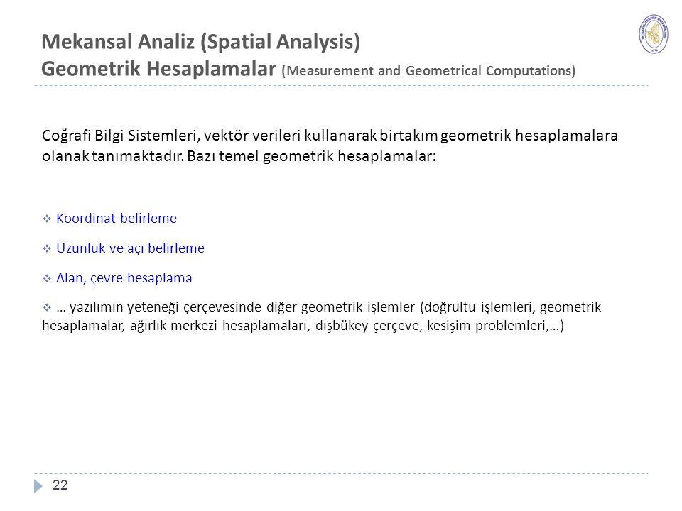 Mekansal Analiz (Spatial Analysis) Geometrik Hesaplamalar (Measurement and Geometrical Computations) 22 Coğrafi Bilgi Sistemleri, vektör verileri kullanarak birtakım geometrik hesaplamalara olanak tanımaktadır.