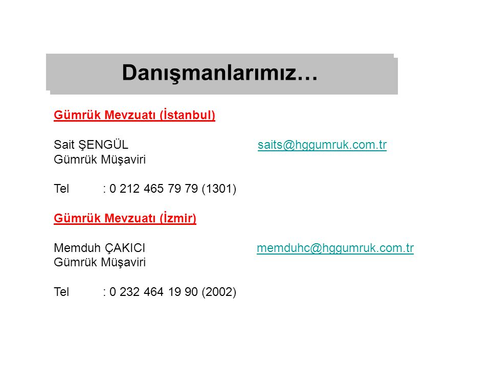 Gümrük Mevzuatı (İstanbul) Sait ŞENGÜL saits@hggumruk.com.trsaits@hggumruk.com.tr Gümrük Müşaviri Tel: 0 212 465 79 79 (1301) Gümrük Mevzuatı (İzmir) Memduh ÇAKICI memduhc@hggumruk.com.trmemduhc@hggumruk.com.tr Gümrük Müşaviri Tel: 0 232 464 19 90 (2002) Danışmanlarımız…
