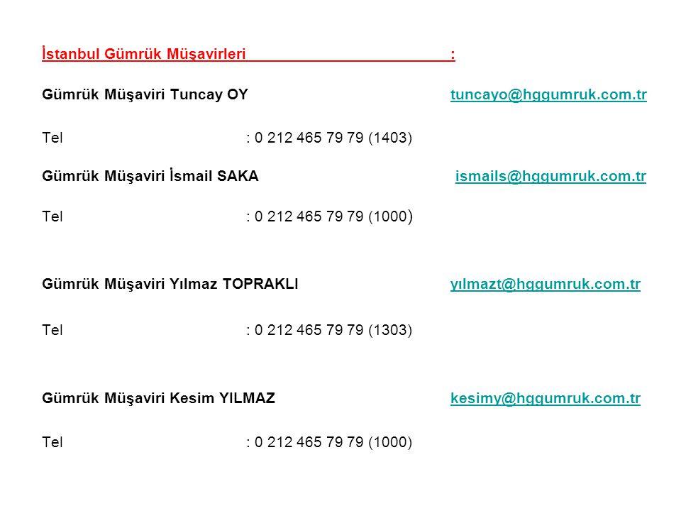 İstanbul Gümrük Müşavirleri : Gümrük Müşaviri Tuncay OYtuncayo@hggumruk.com.trtuncayo@hggumruk.com.tr Tel: 0 212 465 79 79 (1403) Gümrük Müşaviri İsmail SAKA ismails@hggumruk.com.tr ismails@hggumruk.com.tr Tel : 0 212 465 79 79 (1000 ) Gümrük Müşaviri Yılmaz TOPRAKLI yılmazt@hggumruk.com.tryılmazt@hggumruk.com.tr Tel : 0 212 465 79 79 (1303) Gümrük Müşaviri Kesim YILMAZkesimy@hggumruk.com.trkesimy@hggumruk.com.tr Tel: 0 212 465 79 79 (1000)