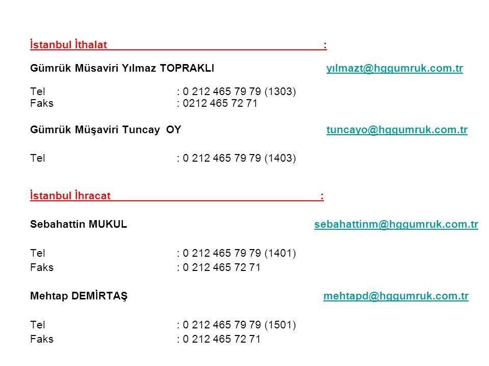 İstanbul İthalat : Gümrük Müsaviri Yılmaz TOPRAKLI yılmazt@hggumruk.com.tryılmazt@hggumruk.com.tr Tel : 0 212 465 79 79 (1303) Faks: 0212 465 72 71 Gümrük Müşaviri Tuncay OY tuncayo@hggumruk.com.trtuncayo@hggumruk.com.tr Tel: 0 212 465 79 79 (1403) İstanbul İhracat : Sebahattin MUKUL sebahattinm@hggumruk.com.trsebahattinm@hggumruk.com.tr Tel : 0 212 465 79 79 (1401) Faks : 0 212 465 72 71 Mehtap DEMİRTAŞ mehtapd@hggumruk.com.trmehtapd@hggumruk.com.tr Tel : 0 212 465 79 79 (1501) Faks : 0 212 465 72 71