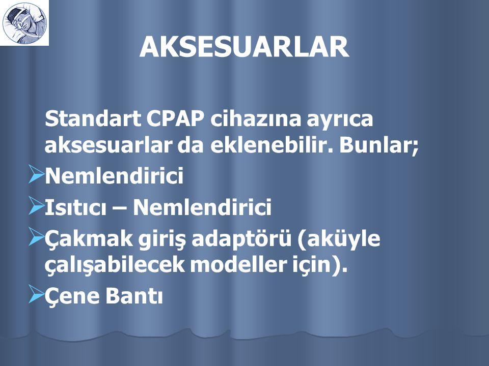 AKSESUARLAR Standart CPAP cihazına ayrıca aksesuarlar da eklenebilir. Bunlar;   Nemlendirici   Isıtıcı – Nemlendirici   Çakmak giriş adaptörü (a
