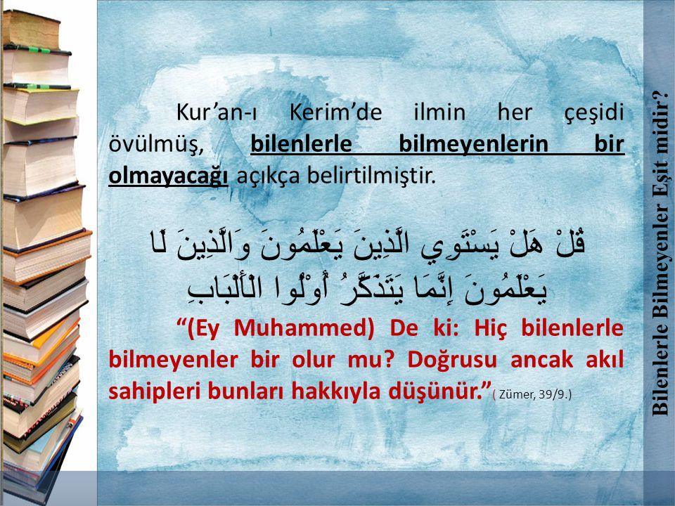 Kur'an-ı Kerim'de ilmin her çeşidi övülmüş, bilenlerle bilmeyenlerin bir olmayacağı açıkça belirtilmiştir. قُلْ هَلْ يَسْتَوِي الَّذِينَ يَعْلَمُونَ و