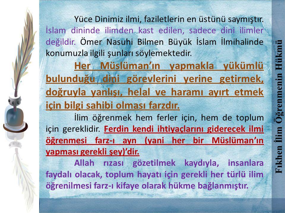 Yüce Dinimiz ilmi, faziletlerin en üstünü saymıştır. İslam dininde ilimden kast edilen, sadece dini ilimler değildir. Ömer Nasuhi Bilmen Büyük İslam İ