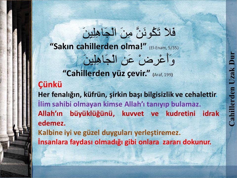 """فَلاَ تَكُونَنَّ مِنَ الْجَاهِلِينَ """"Sakın cahillerden olma!"""" (El-Enam, 5/35) وَأَعْرِضْ عَنِ الْجَاهِلِينَ """"Cahillerden yüz çevir."""" (Araf, 199) Çünkü"""