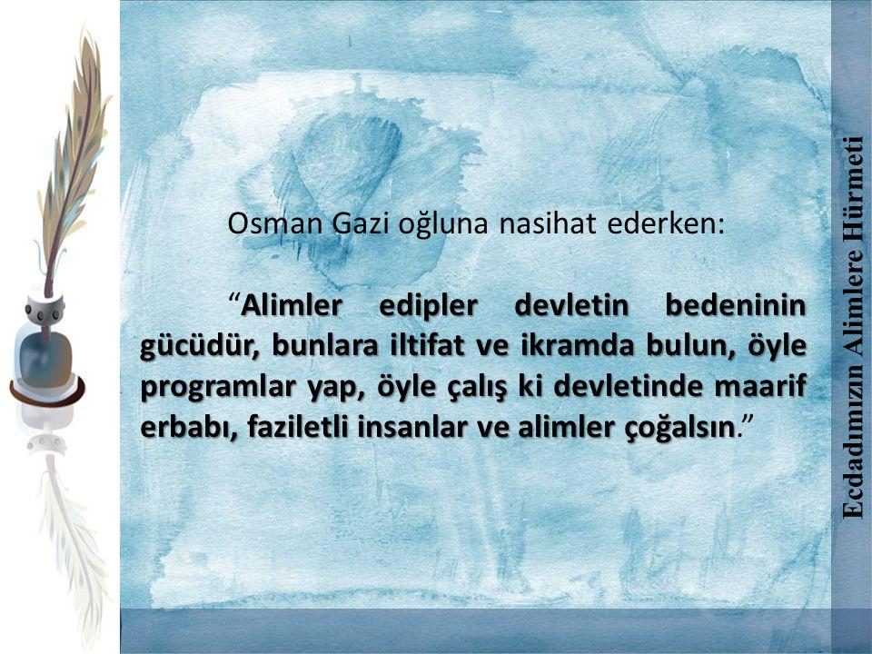 Osman Gazi oğluna nasihat ederken: Alimler edipler devletin bedeninin gücüdür, bunlara iltifat ve ikramda bulun, öyle programlar yap, öyle çalış ki de