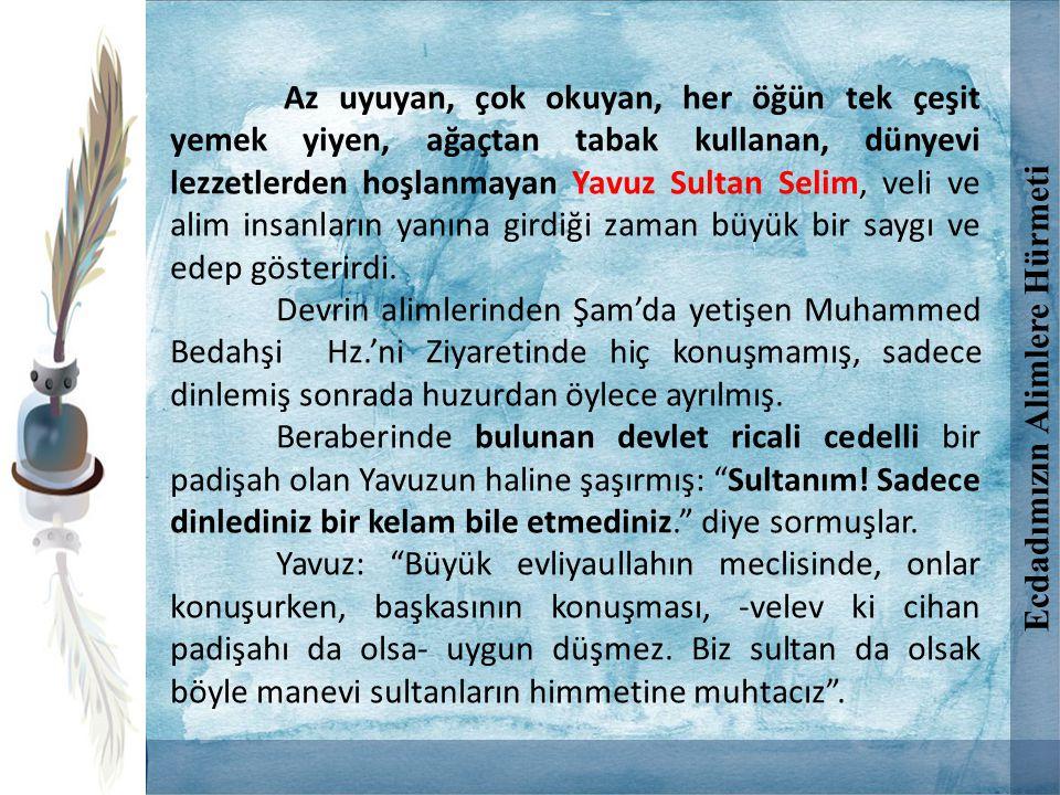 Az uyuyan, çok okuyan, her öğün tek çeşit yemek yiyen, ağaçtan tabak kullanan, dünyevi lezzetlerden hoşlanmayan Yavuz Sultan Selim, veli ve alim insan