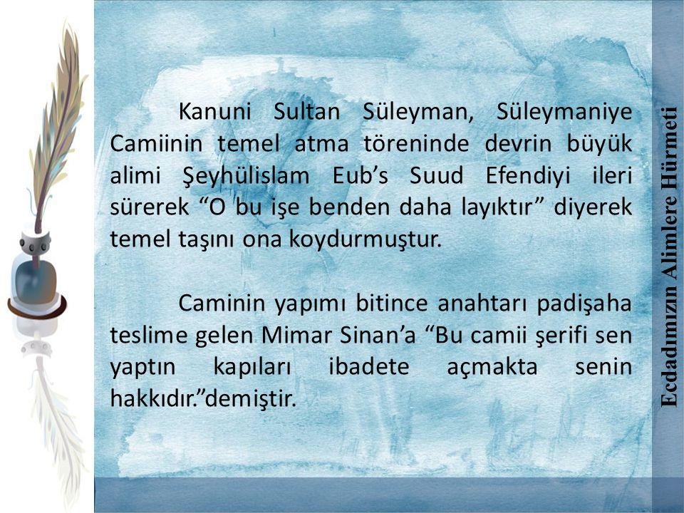 """Kanuni Sultan Süleyman, Süleymaniye Camiinin temel atma töreninde devrin büyük alimi Şeyhülislam Eub's Suud Efendiyi ileri sürerek """"O bu işe benden da"""