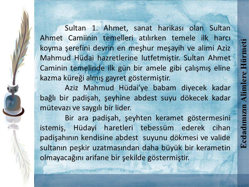 Sultan 1. Ahmet, sanat harikası olan Sultan Ahmet Camiinin temelleri atılırken temele ilk harcı koyma şerefini devrin en meşhur meşayih ve alimi Aziz