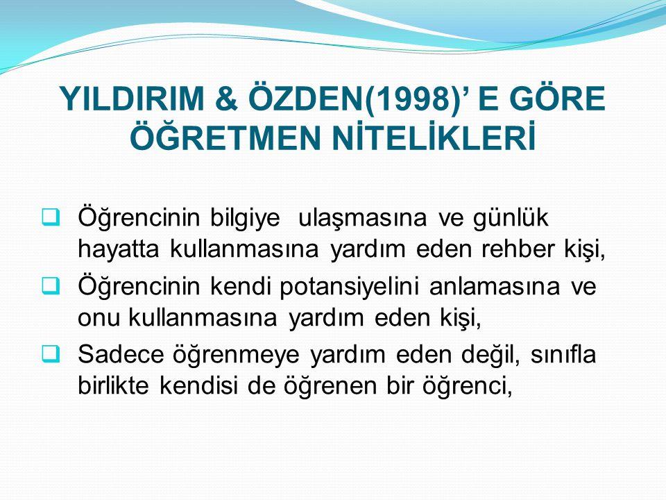 YILDIRIM & ÖZDEN(1998)' E GÖRE ÖĞRETMEN NİTELİKLERİ  Öğrencinin bilgiye ulaşmasına ve günlük hayatta kullanmasına yardım eden rehber kişi,  Öğrencin