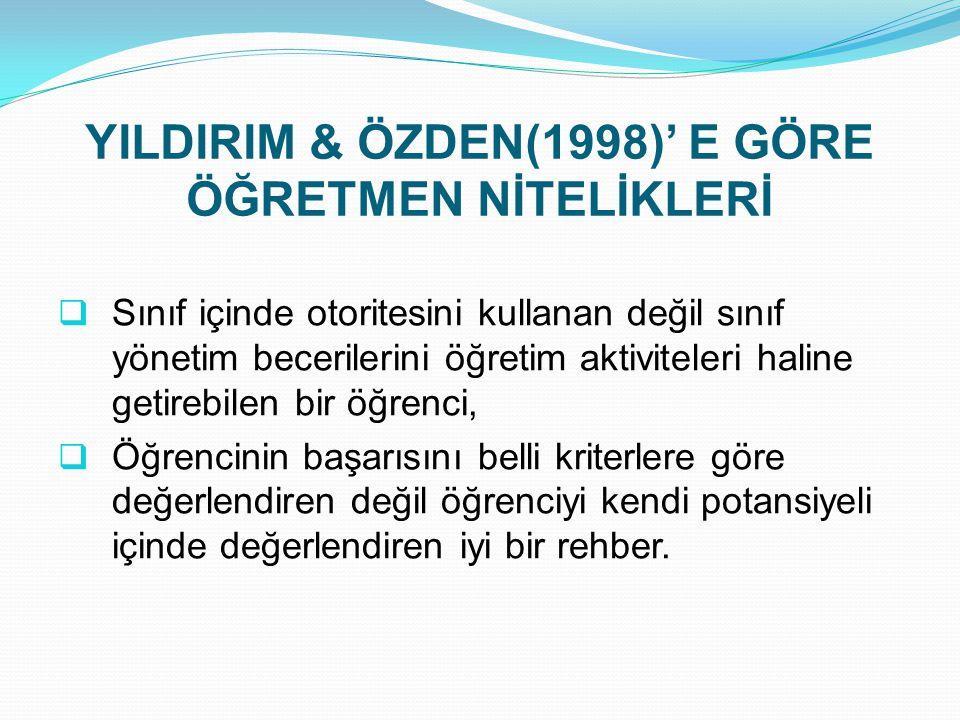 YILDIRIM & ÖZDEN(1998)' E GÖRE ÖĞRETMEN NİTELİKLERİ  Sınıf içinde otoritesini kullanan değil sınıf yönetim becerilerini öğretim aktiviteleri haline g